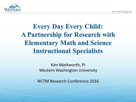 Every Day Every Child: A Partnership for Research with Elementary Math and Science Instructional Specialists Kim Markworth, PI Western Washington University.