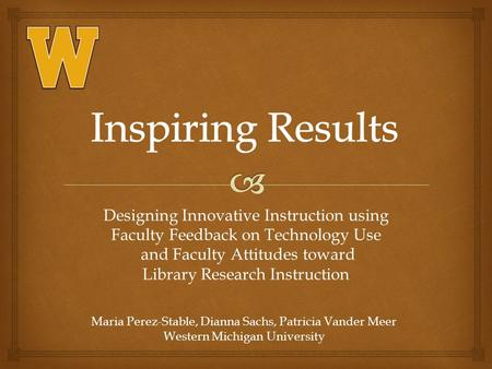 Designing Innovative Instruction using Faculty Feedback on Technology Use and Faculty Attitudes toward Library Research Instruction Maria Perez-Stable,
