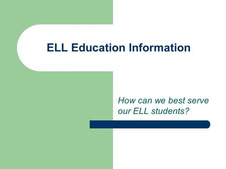 ELL Education Information How can we best serve our ELL students?