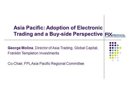 Asia Pacific: Adoption of Electronic Trading and a Buy-side Perspective George Molina, Director of Asia Trading, Global Capital, Franklin Templeton Investments.
