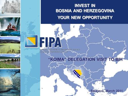 "Www.fipa.gov.ba INVEST IN BOSNIA AND HERZEGOVINA YOUR NEW OPPORTUNITY Sarajevo, March 2011 ""KOIMA"" DELEGATION VISIT TO BIH."