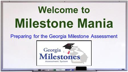 Welcome to Milestone Mania Preparing for the Georgia Milestone Assessment.
