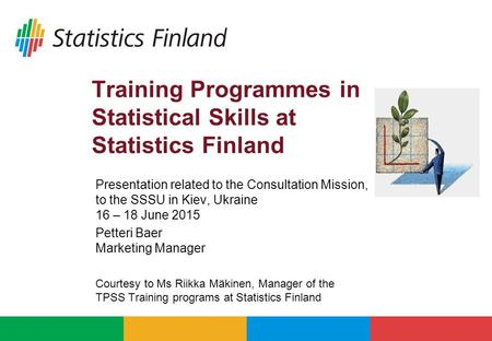 Training Programmes in Statistical Skills at Statistics Finland Presentation related to the Consultation Mission, to the SSSU in Kiev, Ukraine 16 – 18.