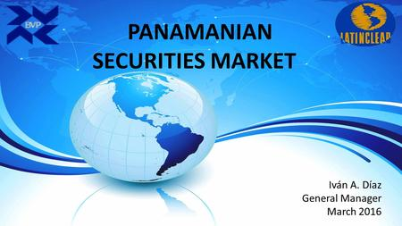 PANAMANIAN SECURITIES MARKET Iván A. Díaz General Manager March 2016.