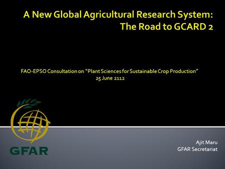 "Ajit Maru GFAR Secretariat FAO-EPSO Consultation on ""Plant Sciences for Sustainable Crop Production"" 25 June 2112."