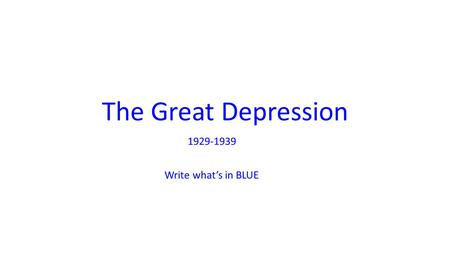 The Great Depression 1929-1939 Write what's in BLUE.