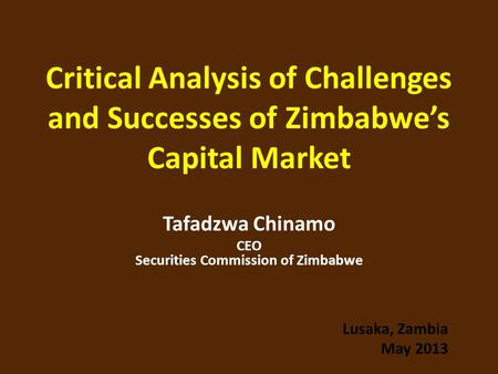 Critical Analysis of Challenges and Successes of Zimbabwe's Capital Market Tafadzwa Chinamo CEO Securities Commission of Zimbabwe Lusaka, Zambia May 2013.