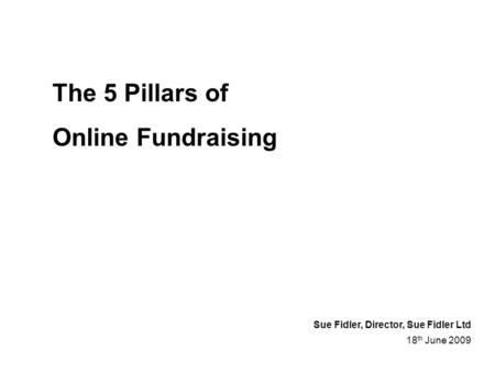 The 5 Pillars of Online Fundraising 18 th June 2009 Sue Fidler, Director, Sue Fidler Ltd.