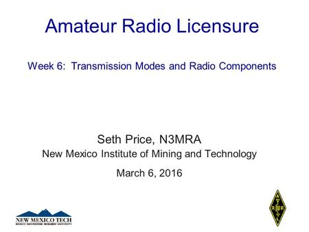 Amateur Radio Licensure Week 6: Transmission Modes and Radio Components Seth Price, N3MRA New Mexico Institute of Mining and Technology March 6, 2016.