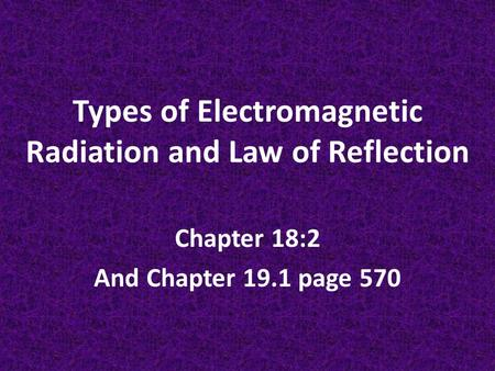 Types of Electromagnetic Radiation and Law of Reflection Chapter 18:2 And Chapter 19.1 page 570.