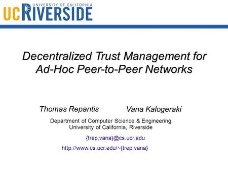 Decentralized Trust Management for Ad-Hoc Peer-to-Peer Networks Thomas Repantis Vana Kalogeraki Department of Computer Science & Engineering University.
