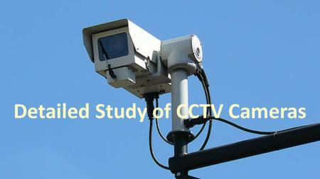 "CCTV SYSTEM There is a phrase commonly used among internet users i.e. ""Nothing is Safe"". Adhering to this phrase industries have been trying from years."
