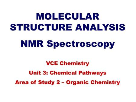 MOLECULAR STRUCTURE ANALYSIS NMR Spectroscopy VCE Chemistry Unit 3: Chemical Pathways Area of Study 2 – Organic Chemistry.