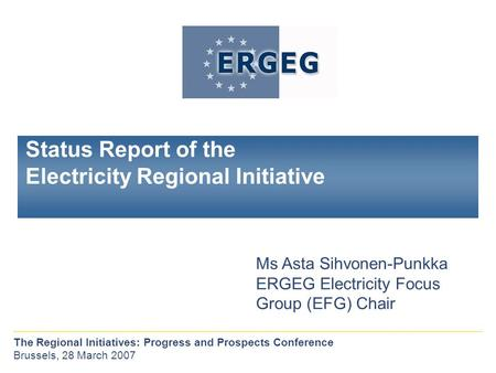 Status Report of the Electricity Regional Initiative Ms Asta Sihvonen-Punkka ERGEG Electricity Focus Group (EFG) Chair The Regional Initiatives: Progress.