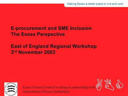 Making Essex a better place to live and work ABC Essex County Council working in partnership with Association of Essex Authorities E-procurement and SME.