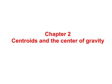 Chapter 2 Centroids and the center of gravity. Centroids The centroid of an area is situated at its geometrical centre. In each of the following figures.