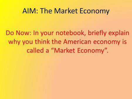 "AIM: The Market Economy Do Now: In your notebook, briefly explain why you think the American economy is called a ""Market Economy""."