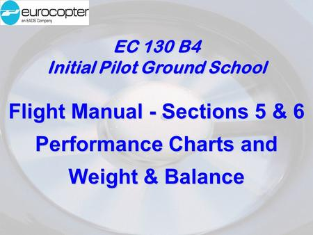 EC 130 B4 Initial Pilot Ground School Flight Manual - Sections 5 & 6 Performance Charts and Weight & Balance.