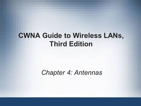 CWNA Guide to Wireless LANs, Third Edition Chapter 4: Antennas.