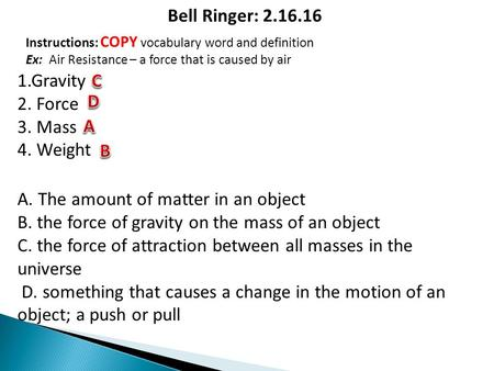 Bell Ringer: 2.16.16 1.Gravity 2. Force 3. Mass 4. Weight A. The amount of matter in an object B. the force of gravity on the mass of an object C. the.