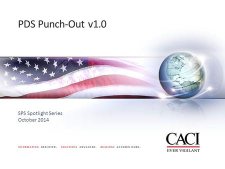INFORMATION DEPLOYED. SOLUTIONS ADVANCED. MISSIONS ACCOMPLISHED. PDS Punch-Out v1.0 SPS Spotlight Series October 2014.
