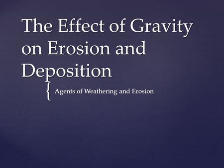 { The Effect of Gravity on Erosion and Deposition Agents of Weathering and Erosion.