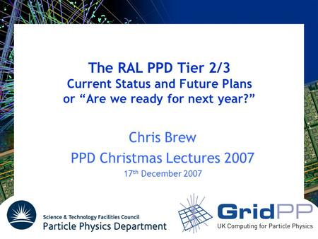 "The RAL PPD Tier 2/3 Current Status and Future Plans or ""Are we ready for next year?"" Chris Brew PPD Christmas Lectures 2007 17 th December 2007."