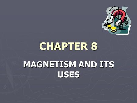 CHAPTER 8 MAGNETISM AND ITS USES. SECTION 1 MAGNETISM ► All magnets have a north pole and a south pole ► Like poles repel, and unlike poles attract ►