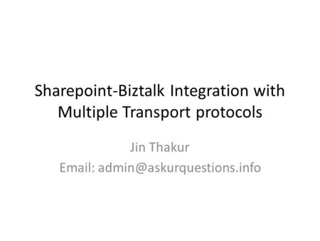 Sharepoint-Biztalk Integration with Multiple Transport protocols Jin Thakur