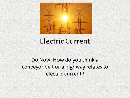 Electric Current Do Now: How do you think a conveyor belt or a highway relates to electric current?