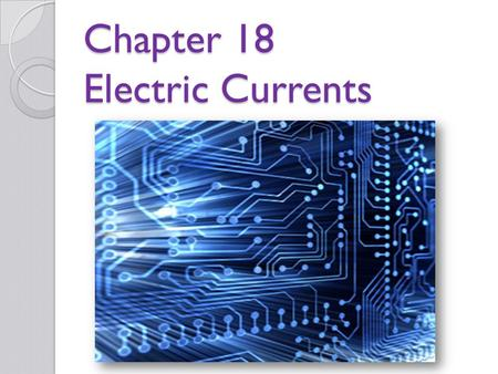 Chapter 18 Electric Currents. Why study electric current? Most electrical devices depend on electric current. For example… ◦ Light bulbs ◦ Heating elements.