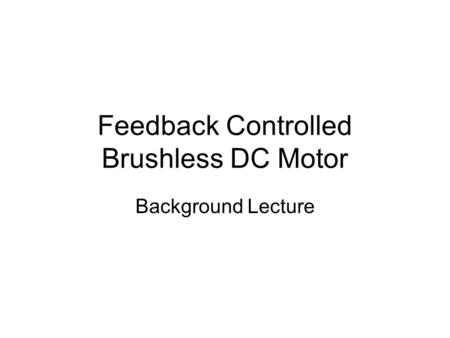 Feedback Controlled Brushless DC Motor Background Lecture.