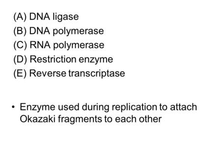 (A) DNA ligase (B) DNA polymerase (C) RNA polymerase (D) Restriction enzyme (E) Reverse transcriptase Enzyme used during replication to attach Okazaki.