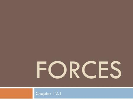 FORCES Chapter 12.1. What is a Force?  A Force is a push or a pull.  Two things a force can cause: 1. a resting object to move 2. a moving object to.