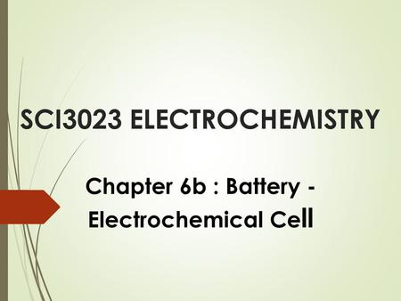 SCI3023 ELECTROCHEMISTRY Chapter 6b : Battery - Electrochemical Ce ll.