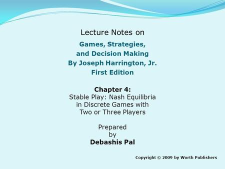 Games, Strategies, and Decision Making By Joseph Harrington, Jr. First Edition Chapter 4: Stable Play: Nash Equilibria in Discrete Games with Two or Three.