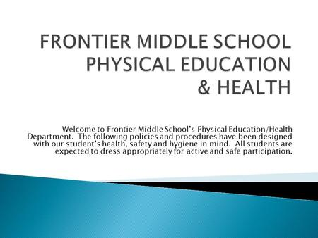 Welcome to Frontier Middle School's Physical Education/Health Department. The following policies and procedures have been designed with our student's health,