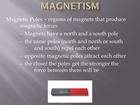 Magnetic Poles – regions of magnets that produce magnetic forces - Magnets have a north and a south pole - the same poles (north and north or south and.
