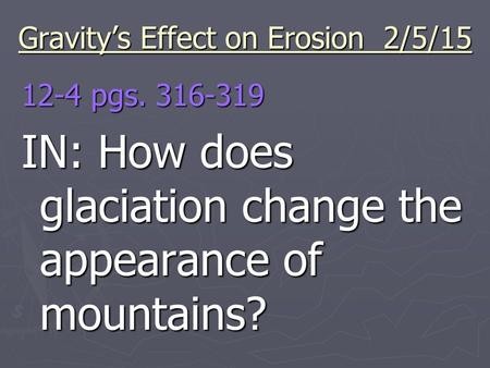 Gravity's Effect on Erosion 2/5/15 12-4 pgs. 316-319 IN: How does glaciation change the appearance of mountains?