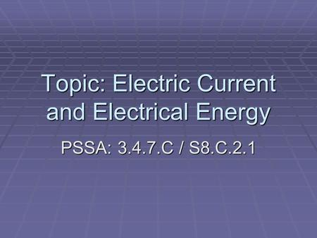 Topic: Electric Current and Electrical Energy PSSA: 3.4.7.C / S8.C.2.1.