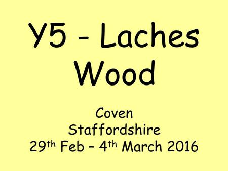 Y5 - Laches Wood Coven Staffordshire 29 th Feb – 4 th March 2016.