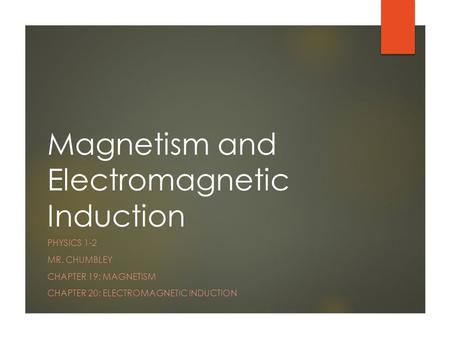 Magnetism and Electromagnetic Induction PHYSICS 1-2 MR. CHUMBLEY CHAPTER 19: MAGNETISM CHAPTER 20: ELECTROMAGNETIC INDUCTION.