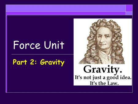 Force Unit Part 2: Gravity. Objectives  Explain the law of universal gravitation and how applies to objects on Earth both still and falling and in space.