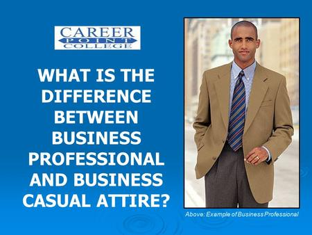 WHAT IS THE DIFFERENCE BETWEEN BUSINESS PROFESSIONAL AND BUSINESS CASUAL ATTIRE? Above: Example of Business Professional.