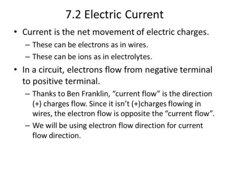 7.2 Electric Current Current is the net movement of electric charges. – These can be electrons as in wires. – These can be ions as in electrolytes. In.