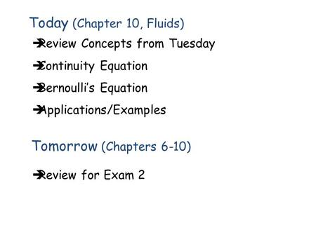 Today (Chapter 10, Fluids)  Review for Exam 2 Tomorrow (Chapters 6-10)  Review Concepts from Tuesday  Continuity Equation  Bernoulli's Equation  Applications/Examples.