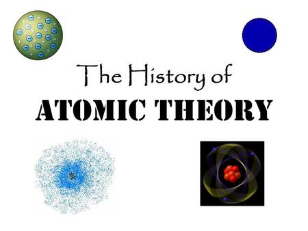 The History of Atomic Theory. Democritus 460-370 B.C. Believed the universe was made of empty space and tiny bits of stuff called atoms that couldn't.