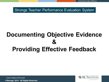 Documenting Objective Evidence & Providing Effective Feedback Stronge Teacher Performance Evaluation System ©Stronge, 2014 All Rights Reserved.