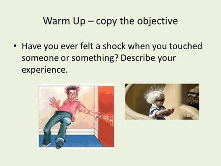 Warm Up – copy the objective Have you ever felt a shock when you touched someone or something? Describe your experience.