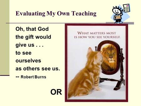 Evaluating My Own Teaching Oh, that God the gift would give us... to see ourselves as others see us. -- Robert Burns OR.